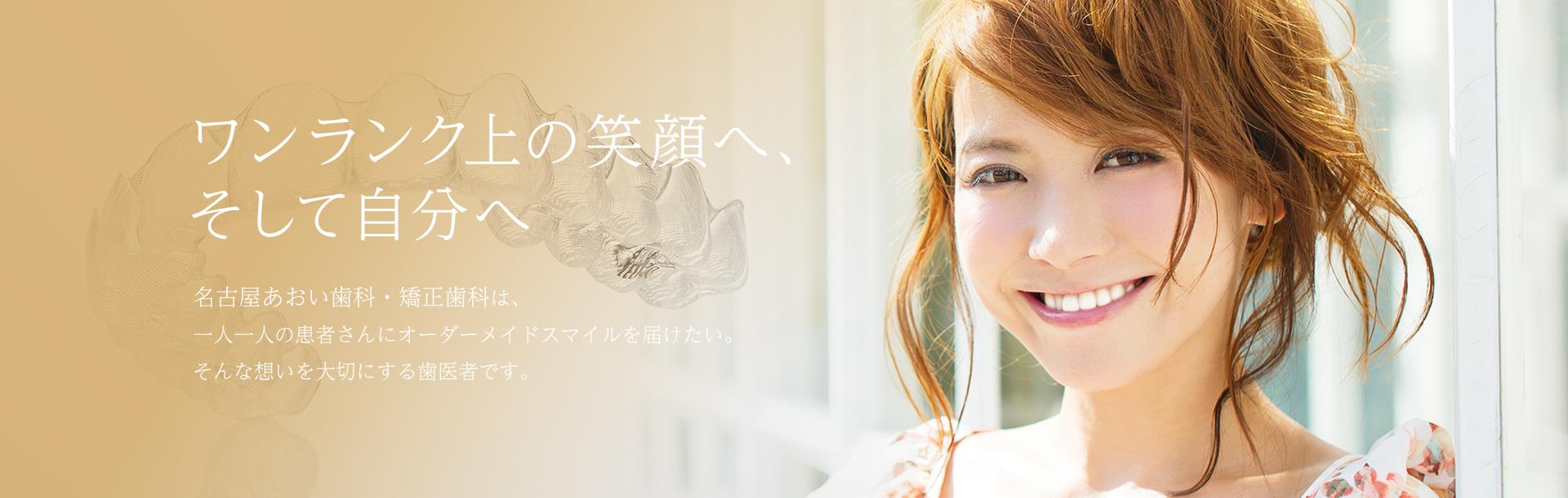 ワンランク上の笑顔へ、そして自分へ 名古屋栄の葵デンタルデザインオフィスは、一人一人の患者さんにオーダーメイドスマイルを届けたい。そんな想いを大切にする歯医者です。